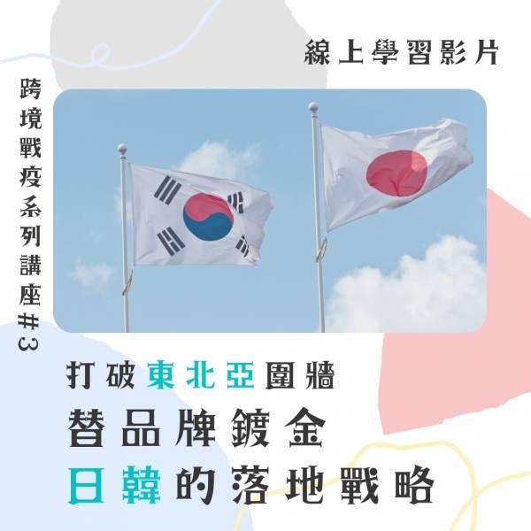 【線上影音實錄】【跨境戰疫系列講座 #3】打破東北亞圍牆!幫品牌鍍金的日韓落地戰略